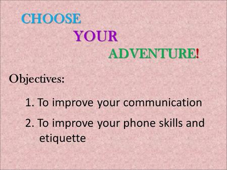 CHOOSE YOUR ADVENTURE! CHOOSE YOUR ADVENTURE! Objectives: 1. To improve your communication 2. To improve your phone skills and etiquette.