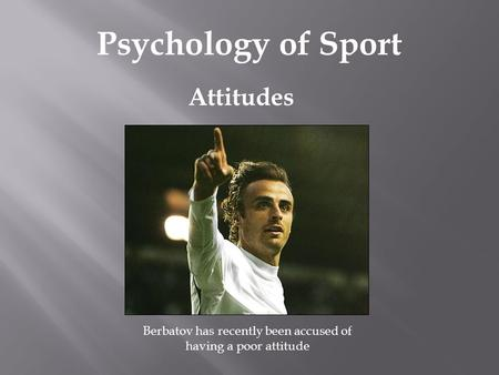 Attitudes Psychology of Sport Berbatov has recently been accused of having a poor attitude.