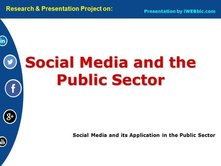 Social Media and its Application in the Public Sector Social Media and the Public Sector Research & Presentation Project on: Presentation by iWEBbic.com.