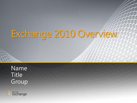 Exchange 2010 Overview Name Title Group. What You Tell Us Communication overload Globally distributed customers and partners High cost of communications.