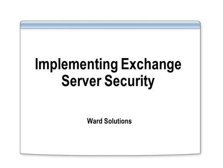 Implementing Exchange Server Security Ward Solutions.