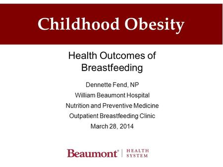 Childhood <strong>Obesity</strong> Dennette Fend, NP William Beaumont Hospital Nutrition and Preventive Medicine Outpatient Breastfeeding Clinic March 28, 2014 Health Outcomes.