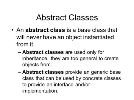 Abstract Classes An abstract class is a base class that will never have an object instantiated from it. –Abstract classes are used only for inheritance,
