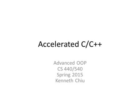 Accelerated <strong>C</strong>/<strong>C</strong>++ Advanced OOP CS 440/540 Spring 2015 Kenneth Chiu.
