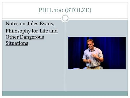 PHIL 100 (STOLZE) Notes on Jules Evans, Philosophy for Life and Other Dangerous Situations.