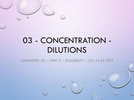 03 - CONCENTRATION - DILUTIONS CHEMISTRY 30 – UNIT 2 – SOLUBILITY – CH. 16 IN TEXT.