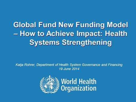 How to Achieve Impact: Health Systems Strengthening | 16 June 2014 1 |1 | Global Fund New Funding Model – How to Achieve Impact: Health Systems Strengthening.