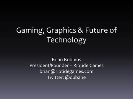Gaming, Graphics & Future of Technology Brian Robbins President/Founder – Riptide Games