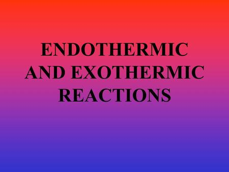ENDOTHERMIC AND EXOTHERMIC REACTIONS. EXOTHERMIC REACTIONS Chemical Reactions that RELEASE heat with the products. You may see an exothermic reaction.