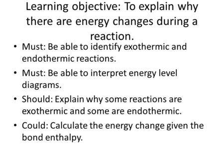 Learning objective: To explain why there are energy changes during a reaction. Must: Be able to identify exothermic and endothermic reactions. Must: Be.