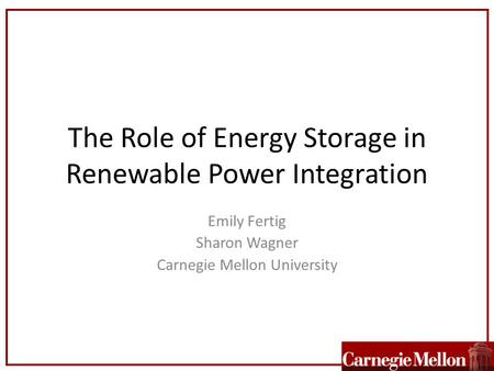 The Role of Energy Storage in Renewable Power Integration Emily Fertig Sharon Wagner Carnegie Mellon University.