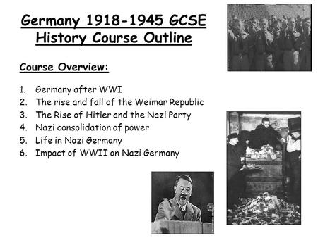Germany 1918-1945 GCSE History Course Outline Course Overview: 1.Germany after WWI 2.The rise and fall of the Weimar Republic 3.The Rise of Hitler and.