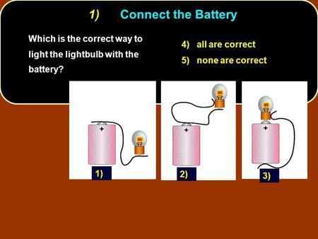 1)	Connect the Battery Which is the correct way to light the lightbulb with the battery? 4) all are correct 5) none are correct 1) 2) 3)