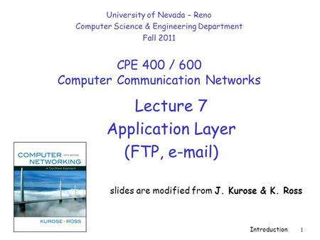 Introduction 1 Lecture 7 Application Layer (FTP, e-mail) slides are modified from J. Kurose & K. Ross University of Nevada – Reno Computer Science & Engineering.