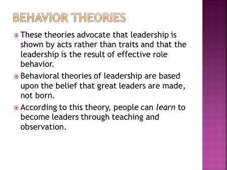  These theories advocate that leadership is shown by acts rather than traits and that the leadership is the result of effective role behavior.  Behavioral.