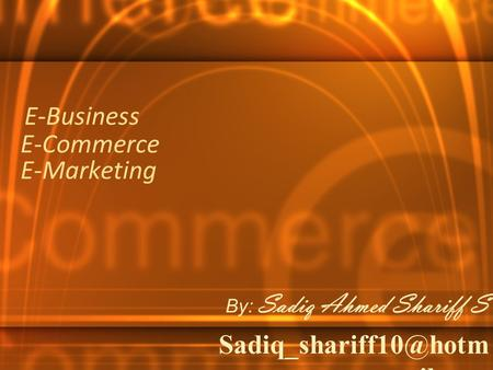 E-Commerce E-Marketing By: Sadiq Ahmed Shariff S ail.com E-Business.