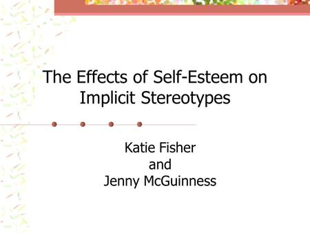 The Effects of Self-Esteem on Implicit Stereotypes Katie Fisher and Jenny McGuinness.