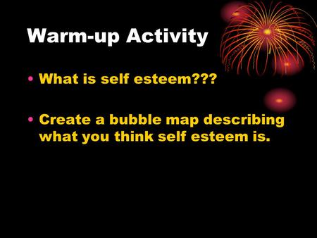 Warm-up Activity What is self esteem??? Create a bubble map describing what you think self esteem is.