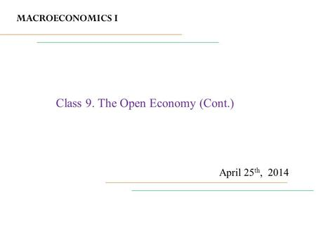 MACROECONOMICS I April 25 th, 2014 Class 9. <strong>The</strong> Open Economy (Cont.)