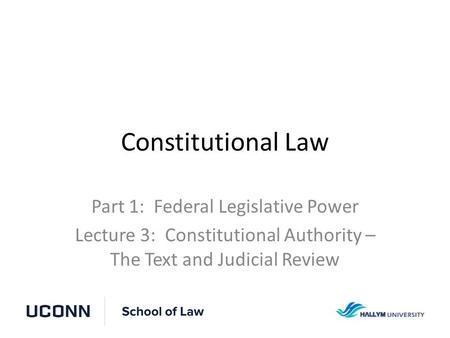 Constitutional Law Part 1: Federal Legislative Power Lecture 3: Constitutional Authority – The Text and Judicial Review.