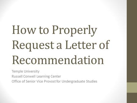 How to Properly Request a Letter of Recommendation Temple University Russell Conwell Learning Center Office of Senior Vice Provost for Undergraduate Studies.