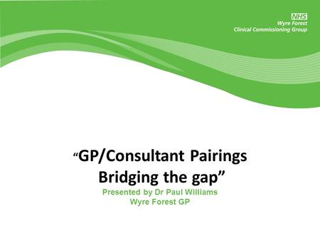 """ GP/Consultant Pairings Bridging the gap"" Presented by Dr Paul Williams Wyre Forest GP."