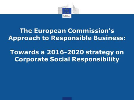 The European Commission's Approach to Responsible Business: Towards a 2016-2020 strategy on Corporate Social Responsibility.
