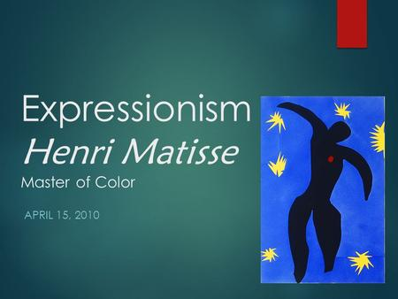 Expressionism Henri Matisse Master of Color APRIL 15, 2010.