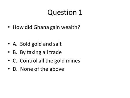 Question 1 How did Ghana gain wealth? A. Sold gold and salt B. By taxing all trade C. Control all the gold mines D. None of the above.