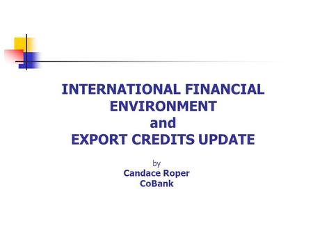 INTERNATIONAL FINANCIAL ENVIRONMENT and EXPORT CREDITS UPDATE