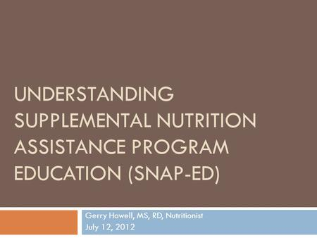 UNDERSTANDING SUPPLEMENTAL NUTRITION ASSISTANCE PROGRAM EDUCATION (SNAP-ED) Gerry Howell, MS, RD, Nutritionist July 12, 2012.