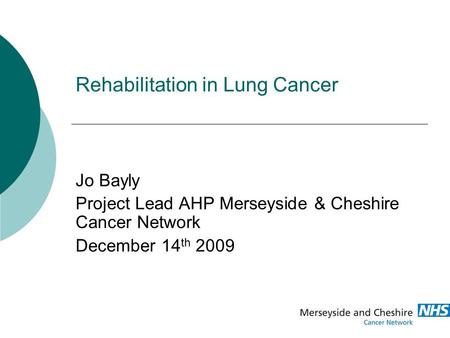 Rehabilitation in Lung Cancer Jo Bayly Project Lead AHP Merseyside & Cheshire Cancer Network December 14 th 2009.