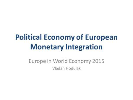 Political Economy of European Monetary Integration Europe in World Economy 2015 Vladan Hodulak.