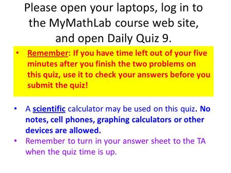 Please open your laptops, log in to the MyMathLab course web site, and open Daily Quiz 9. Remember: If you have time left out of your five minutes after.