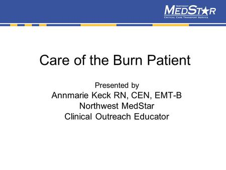 Care of the Burn Patient Presented by Annmarie Keck RN, CEN, EMT-B Northwest MedStar Clinical Outreach Educator.