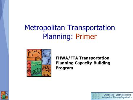 Metropolitan Transportation Planning: Primer FHWA/FTA Transportation Planning Capacity Building Program.
