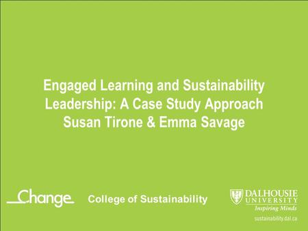 Engaged Learning and Sustainability <strong>Leadership</strong>: A Case Study Approach Susan Tirone & Emma Savage College of Sustainability.