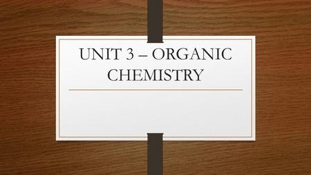 "UNIT 3 – ORGANIC CHEMISTRY. OBJECTIVES What does Organic mean? Is ""organic"" always good? (or better?)"