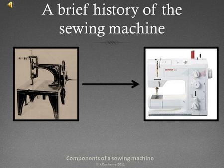 A brief history of the sewing machine Components of a sewing machineComponents of a sewing machine © Y.Cochrane 2011© Y.Cochrane 2011.