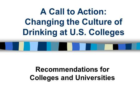 A Call to Action: Changing the Culture of Drinking at U.S. Colleges Recommendations for Colleges and Universities.