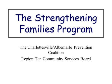 The Strengthening Families Program The Charlottesville/Albemarle Prevention Coalition Region Ten Community Services Board.