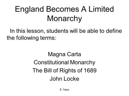 E. Napp England Becomes A Limited Monarchy In this lesson, students will be able to define the following terms: Magna Carta Constitutional Monarchy The.