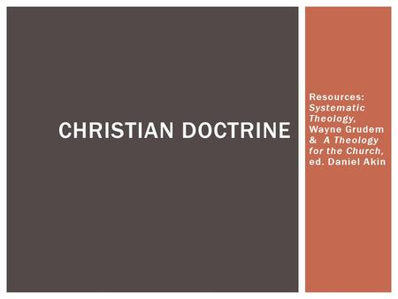 Resources: Systematic Theology, Wayne Grudem & A Theology for the Church, ed. Daniel Akin CHRISTIAN DOCTRINE.
