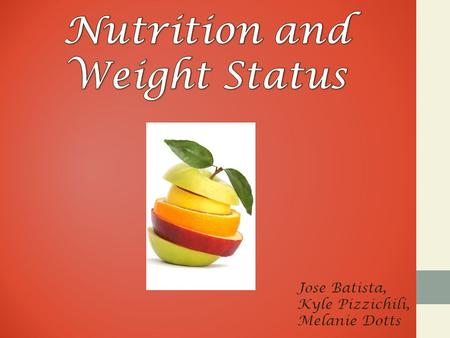 Jose Batista, Kyle Pizzichili, Melanie Dotts. Nutrition & Weight Status Diet and body weight are related to health status. Good nutrition is important.
