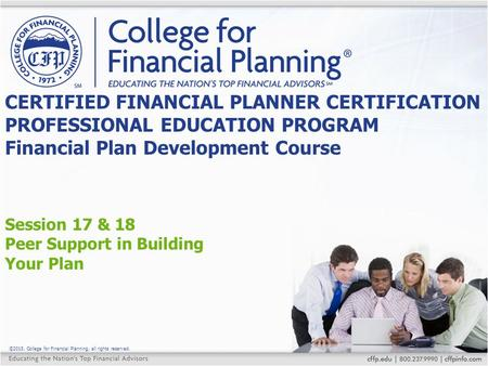 ©2015, College for Financial Planning, all rights reserved. Session 17 & 18 Peer Support in Building Your Plan CERTIFIED FINANCIAL PLANNER CERTIFICATION.