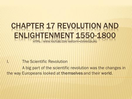 I. The Scientific Revolution A big part of the scientific revolution was the changes in the way Europeans looked at themselves and their world.
