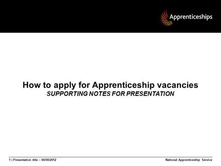 1 | Presentation title – 00/00/2012National Apprenticeship Service How to apply for Apprenticeship vacancies SUPPORTING NOTES FOR PRESENTATION.