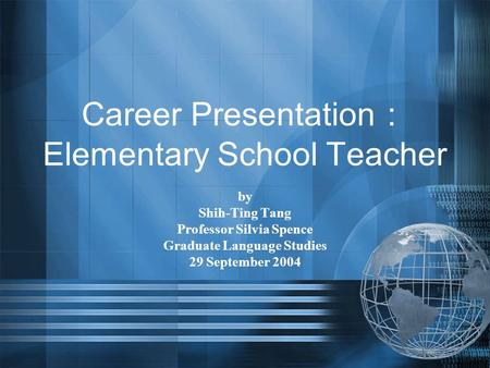 Career Presentation : Elementary School Teacher by Shih-Ting Tang Professor Silvia Spence Graduate Language Studies 29 September 2004.