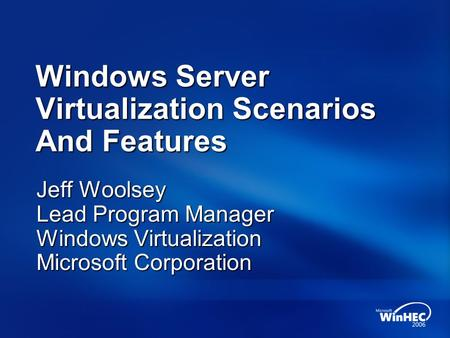 Windows Server Virtualization Scenarios And Features Jeff Woolsey Lead Program Manager Windows Virtualization Microsoft Corporation.