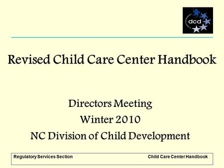Regulatory Services SectionChild Care Center Handbook Revised Child Care Center Handbook Directors Meeting Winter 2010 NC Division of Child Development.